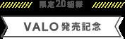 限定20組様 VALO発売記念
